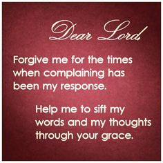 Dear Lord, Forgive me for the times when complaining has been my response. Help me to sift my words and my thoughts through your grace. Amen