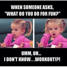 "When someone asks, 'what do you do for fun?"" umm, uh... I don't know... workout!?! #funny"