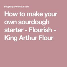 How to make your own sourdough starter - Flourish - King Arthur Flour