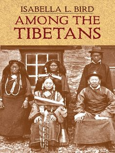 Among the Tibetans by Isabella L. Bird  Bird (1831-1904) recounts her rugged passage through the Himalayas by horseback and her four-month sojourn amid 'the pleasantest of people.' Bird's evocative accounts of Tibetan ceremonies, decorations, costumes, and music, along with her vivid descriptions of palaces, temples, and monasteries, offer rare glimpses of a vanished world. 21 black-and-white illustrations.