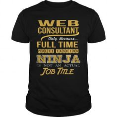 WEB CONSULTANT Only Because Full Time Multi Tasking NINJA Is Not An Actual Job Title T-Shirts, Hoodies, Sweatshirts, Tee Shirts (22.99$ ==► Shopping Now!)