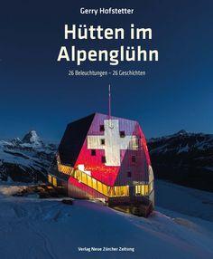 9783038100379.jpg (1364×1656) Cover von Hütten im Alpenglühn von Gerry Hofstetter, Lichtkünstler. NZZ Libro, 2015