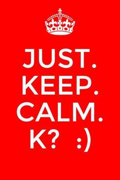 Just.  Keep. Calm. K?  :)