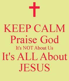 KEEP CALM Praise God It's NOT About Us It's ALL About JESUS. Another original poster design created with the Keep Calm-o-matic. Buy this design or create your own original Keep Calm design now. Faith Quotes, Bible Quotes, Praise God Quotes, Qoutes, God Jesus, Jesus Christ, Savior, Prayer Line, Faith In God