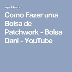 Como Fazer uma Bolsa de Patchwork - Bolsa Dani - YouTube