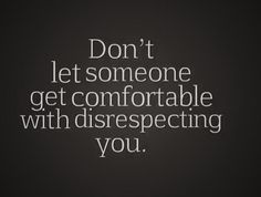 Don't allow someone to be disrespectful with you...they will always show that they have no cares about you!!
