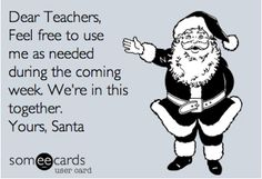 I told some kids I had Santa's 800 number one time. Their eyes got big and they just gaped at me.... And got quiet...... Kids know what an 800 number is! ......... Dear Teachers, Feel free to use me as needed in the coming week. We're in this together. Yours, Santa