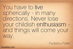 You have to live spherically - in many directions. Never lose your childish enthusiasm - and things will come your way. Federico Fellini