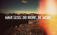 Have less. Do more. Be more. I love this.