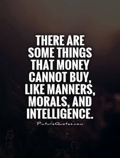 Positive Quotes : There are some tings that money cannot buy. Like manners morals and intelligence