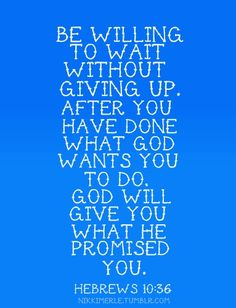 Hebrews 10:36 Be willing to wait without giving up.  After you have done what God wants you to do.  God will give you what he promised.