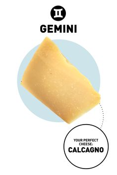 Complexity is key to holding a Gemini's interest. They are layered people who can be paradoxes unto themselves. With their short attention spans, they like a quick flash of excitement (or fast burst of flavor). Everything new and extraordinary appeals to their curiosity. Your Cheese: Calcagno Why: Calcagno is perfect for anyone with a short attention span, because it gives you a quick burst of sweet, buttery flavor that doesn't linger on your palate, Blais says. (Read: You won't be worrying…