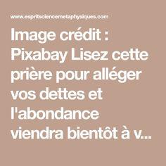Image crédit : Pixabay Lisez cette prière pour alléger vos dettes et l'abondance viendra bientôt à vous En lisant cette prière, qui allège le lourd fardeau de la dette, vous serrez en mesure de vous rapprocher peu à peu de la prospérité en raison de l'afflux spontané d'énergie motrice qu'elle