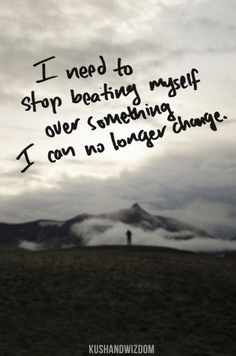stop beating yourself up over things you can't change!  learn from it and move on