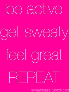 Be active, get sweaty, feel great ~ Repeat