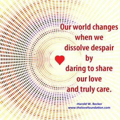 Our world changes when we dissolve despair by daring to share our love and truly care.-Harold W. Becker #UnconditionalLove