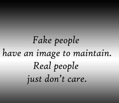 Fake people have an image to maintain, real people don't care.