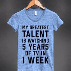 ec57b62c My Greatest Talent Is Watching 5 Years Worth Of TV In 1 Week - Hey, I can't  put this on my resume, but I can definitely put this on a shirt!