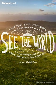 What are you waiting for? Get out and see the world.