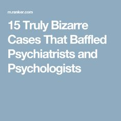 15 Truly Bizarre Cases That Baffled Psychiatrists and Psychologists