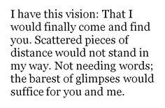 I have this vision: that I would finally come and find you. Scattered pieces of distance would not stand in my way. Not needing words; the barest of glimpses would suffice for you and me.