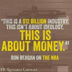 This is a $12 billion industry.  This isn't about ideology.  This is about money.  -- Ron Reagan, son of President Ronald Reagan, on the NRA