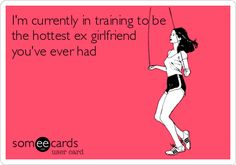 Im currently in training to be the hottest ex girlfriend youve ever had.