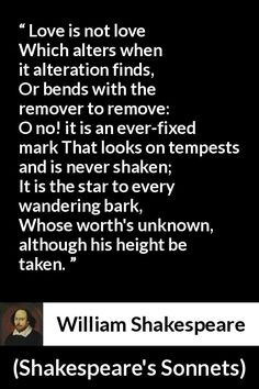 William Shakespeare - Shakespeare's Sonnets - Love is not love Which alters when it alteration finds, Or bends with the remover to remove: O no! it is an ever-fixed mark That looks on tempests and is never shaken; It is the star to every wandering bark, Whose worth's unknown, although his height be taken.
