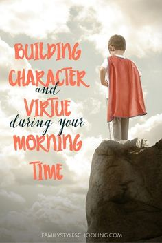 Building Character and Virtue During Your Morning Time http://familystyleschooling.com/2016/07/13/building-character/