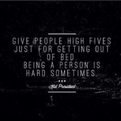 Give people high fives just for getting out of bed. Being a person is hard sometimes. ~Kid President