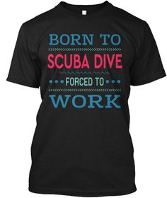 Born To Scuba Dive Forced To Work Black T-Shirt Front