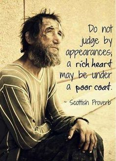 """Do not judge by appearances, a rich heart may be under a poor coat."" ~ Scottish Proverb"