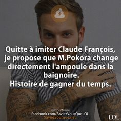Quitte à imiter Claude François, je propose que M.Pokora change directement l'ampoule dans la baignoire. Histoire de gagner du temps.