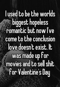 """""""I used to be the worlds biggest hopeless romantic but now I've come to the conclusion love doesn't exist. It was made up for movies and to sell shit for Valentine's Day """""""