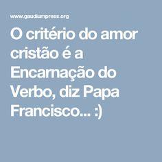 O critério do amor cristão é a Encarnação do Verbo, diz Papa Francisco... :)