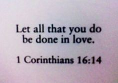 """let all that you do be done in love"" <3"
