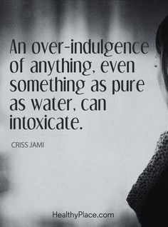 Quote on addiction: An over - indulgence of anything, even something as pure as water, can intoxicate - Criss Jami. www.HealthyPlace.com
