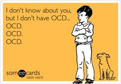 .....  I don't know about you, but I don't have OCD... OCD. OCD. OCD.