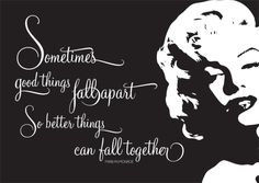 """""""Sometimes good things fall apart so better things can fall together"""" Marilyn Monroe"""