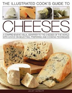 The Illustrated Cook's Guide to Cheeses: A comprehensive visual identifier to the cheeses of the world with advice on selecting, preparing and cooking techniques