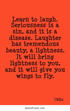 Osho Quotes - Learn to laugh. Seriousness is a sin, and it is a disease. Laughter has tremendous beauty, a lightness. It will bring lightness to you, and it will give you wings to fly.