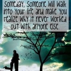 Someday, someone will walk into your life and make you realize why it never worked out with anyone elese