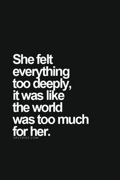 """""""She felt everything too deeply, it was like the world was too much for her."""" #writing #prompt"""
