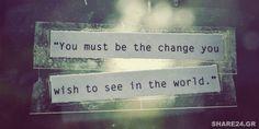 Γίνε η Αλλαγή που Θες να Δεις στον Κόσμο και Άλλαξέ τον! Μην τον Αφήνεις να σε Αλλοτριώσει!