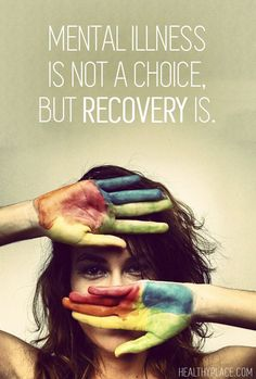 Mental Illness is not a choice, but RECOVERY is.   HealthyPlace http://www.healthyplace.com/insight/quotes/quotes-on-mental-health-and-mental-illness/?utm_content=buffere2a35&utm_medium=social&utm_source=pinterest.com&utm_campaign=buffer #MentalHealth #BipolarDisorder