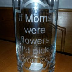 Check out this item in my Etsy shop https://www.etsy.com/listing/211341163/if-moms-were-flowers-id-pick-you-vase