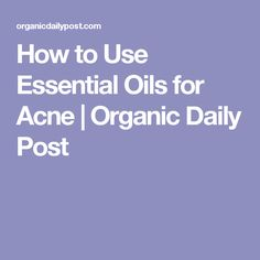 How to Use Essential Oils for Acne | Organic Daily Post