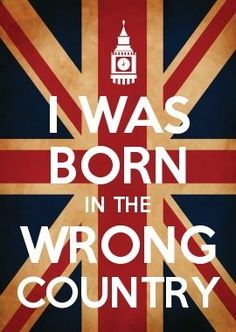 I was born in the wrong country