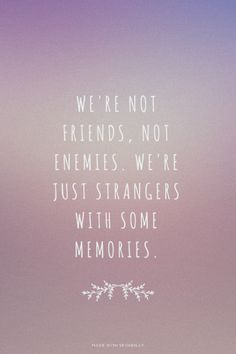 We're not friends, not enemies. We're just strangers with some memories. | Diane made this with Spoken.ly