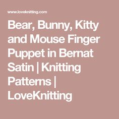 Bear, Bunny, Kitty and Mouse Finger Puppet in Bernat Satin | Knitting Patterns | LoveKnitting